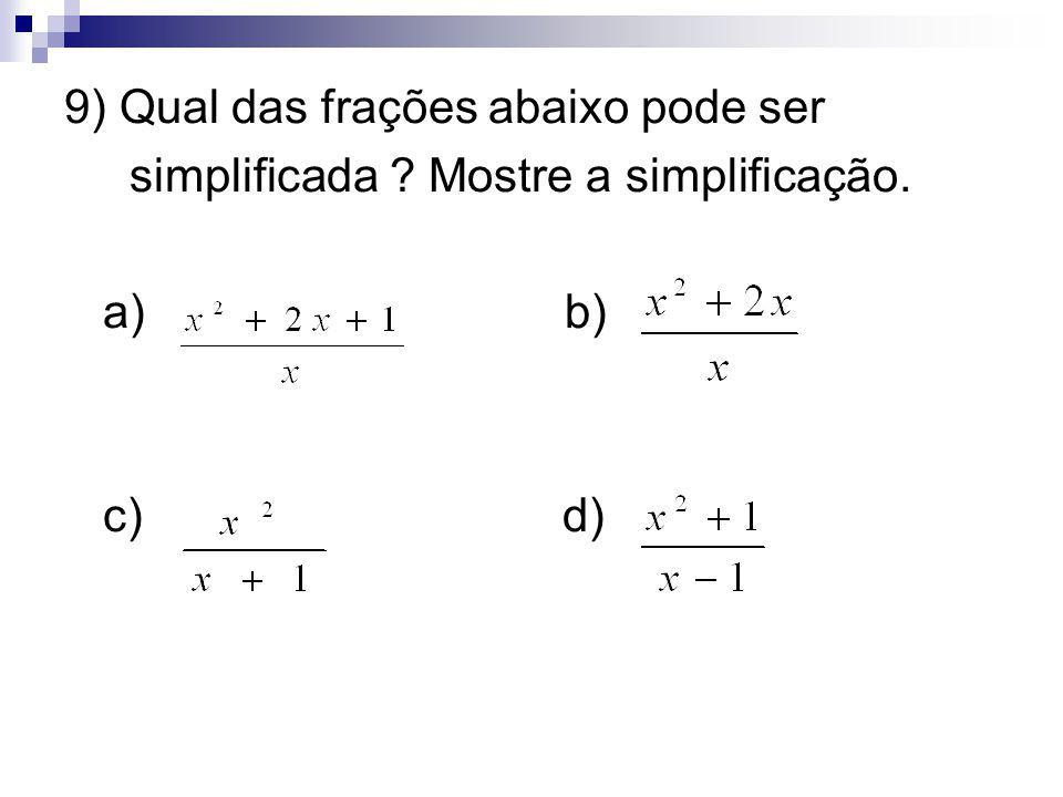 9) Qual das frações abaixo pode ser simplificada ? Mostre a simplificação. a) b) c) d)