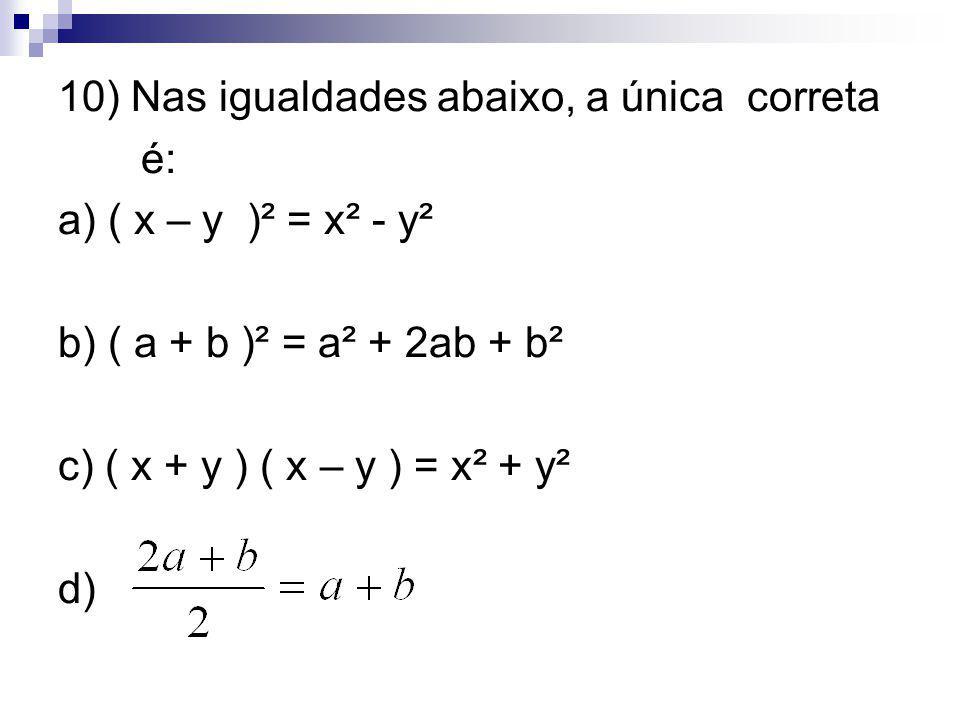 10) Nas igualdades abaixo, a única correta é: a) ( x – y )² = x² - y² b) ( a + b )² = a² + 2ab + b² c) ( x + y ) ( x – y ) = x² + y² d)