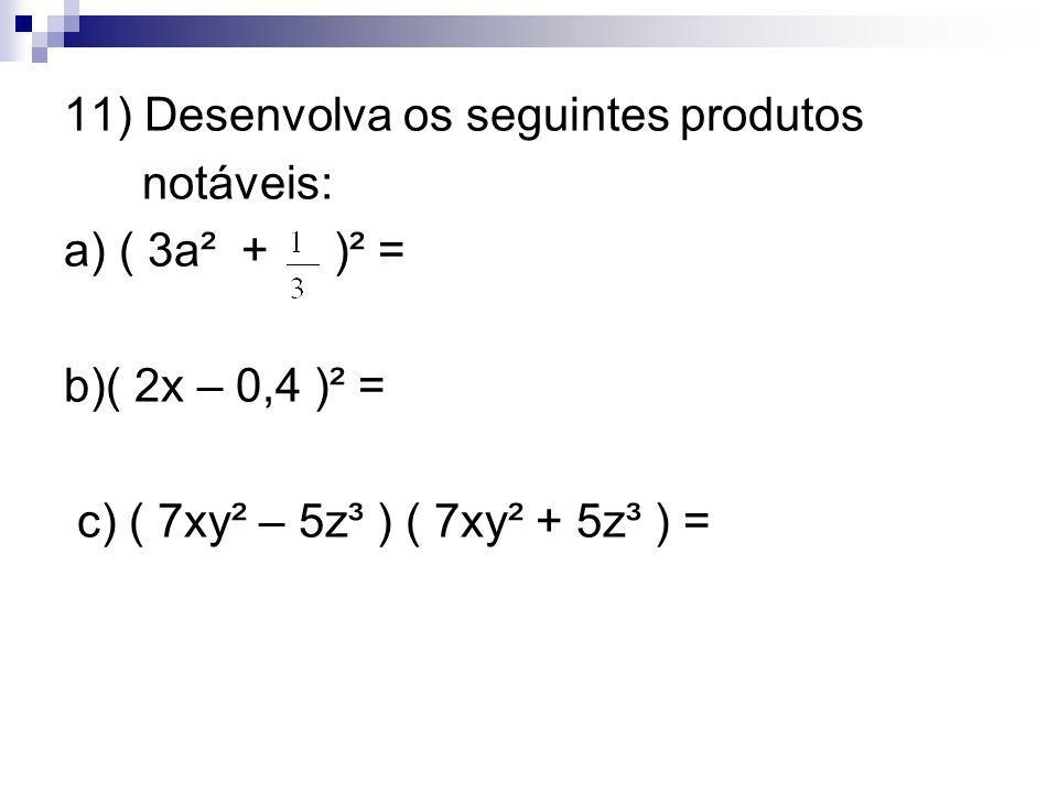 11) Desenvolva os seguintes produtos notáveis: a) ( 3a² + )² = b)( 2x – 0,4 )² = c) ( 7xy² – 5z³ ) ( 7xy² + 5z³ ) =