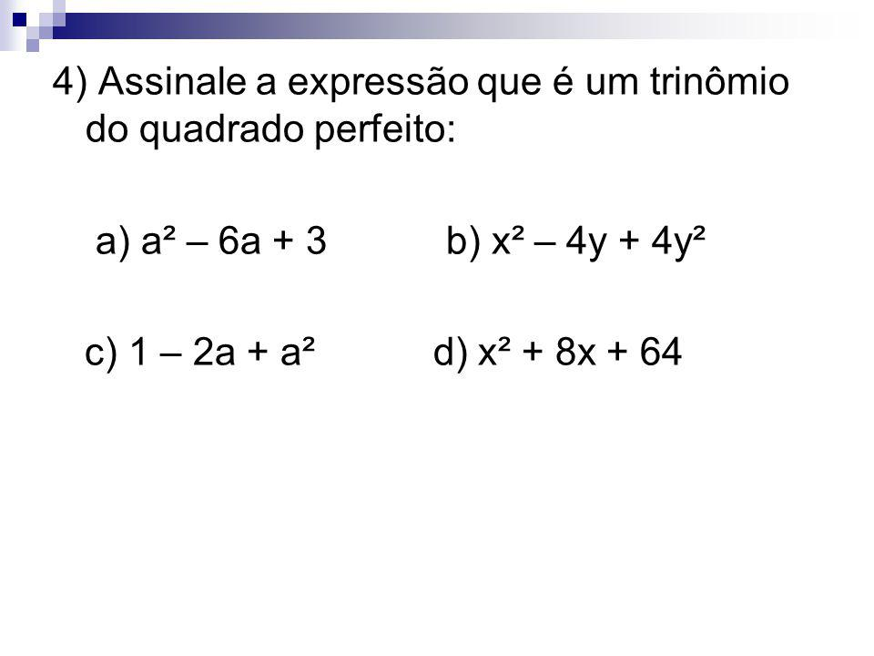 4) Assinale a expressão que é um trinômio do quadrado perfeito: a) a² – 6a + 3 b) x² – 4y + 4y² c) 1 – 2a + a² d) x² + 8x + 64