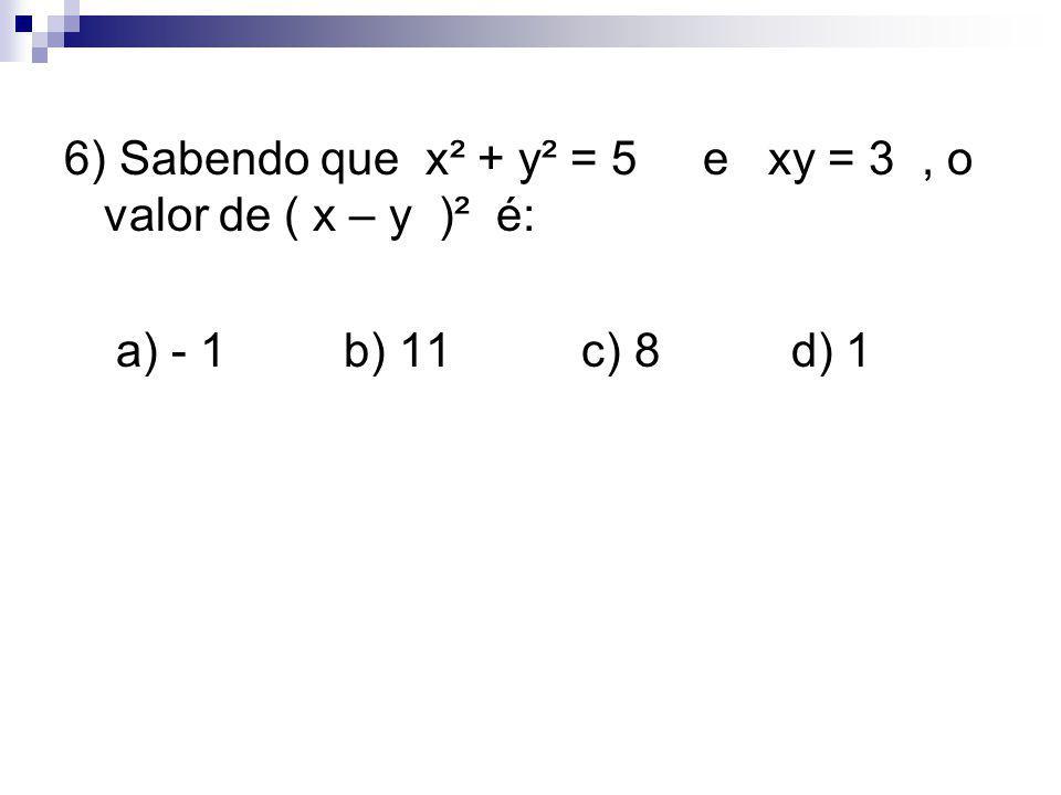 6) Sabendo que x² + y² = 5 e xy = 3, o valor de ( x – y )² é: a) - 1 b) 11 c) 8 d) 1