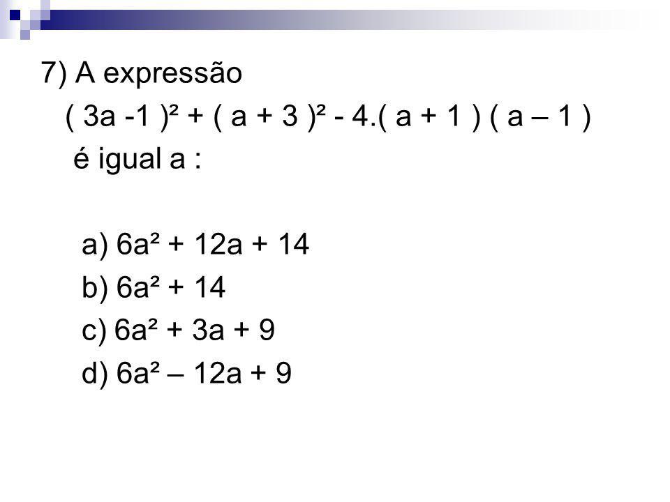 7) A expressão ( 3a -1 )² + ( a + 3 )² - 4.( a + 1 ) ( a – 1 ) é igual a : a) 6a² + 12a + 14 b) 6a² + 14 c) 6a² + 3a + 9 d) 6a² – 12a + 9