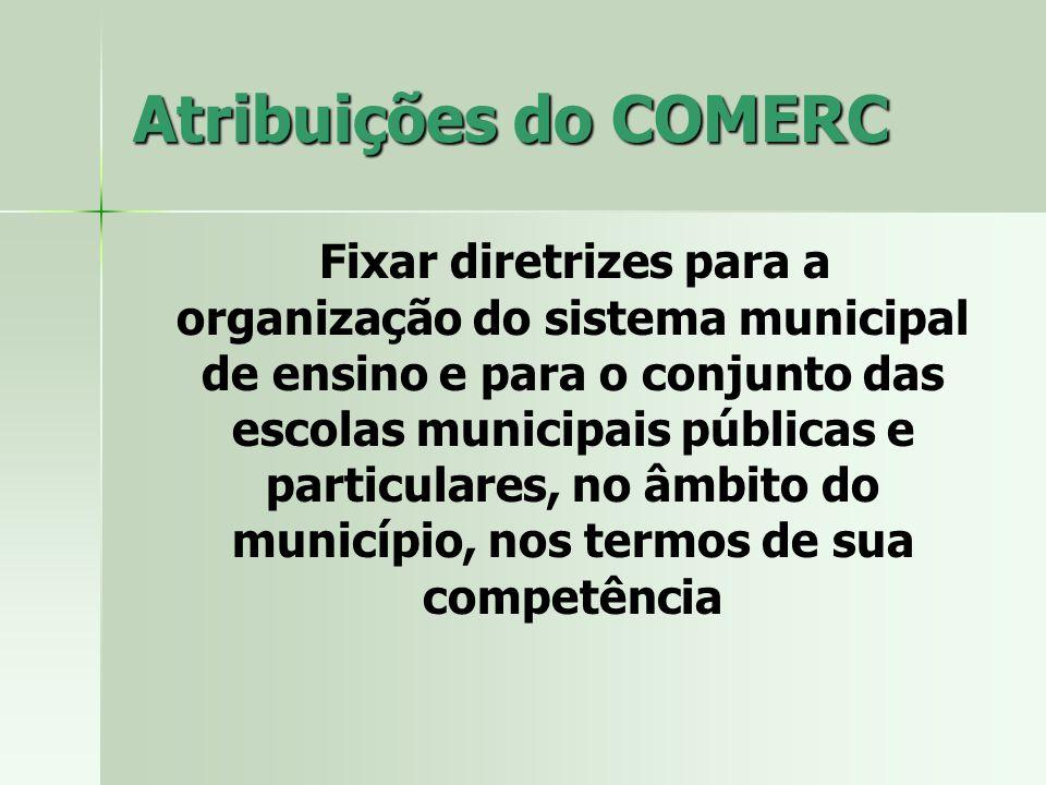 Atribuições do COMERC Fixar diretrizes para a organização do sistema municipal de ensino e para o conjunto das escolas municipais públicas e particulares, no âmbito do município, nos termos de sua competência