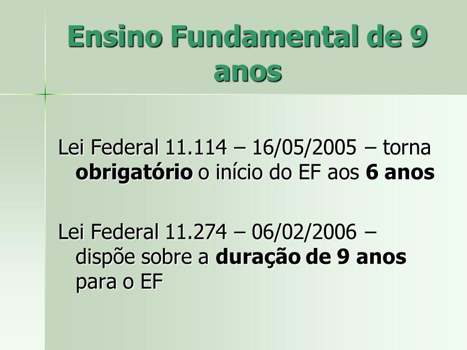 Ensino Fundamental de 9 anos Lei Federal 11.114 – 16/05/2005 – torna obrigatório o início do EF aos 6 anos Lei Federal 11.274 – 06/02/2006 – dispõe sobre a duração de 9 anos para o EF