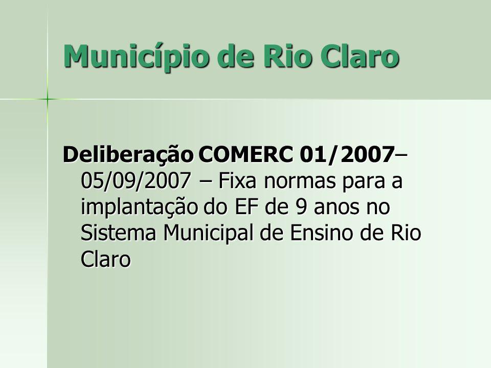 Município de Rio Claro Deliberação COMERC 01/2007– 05/09/2007 – Fixa normas para a implantação do EF de 9 anos no Sistema Municipal de Ensino de Rio Claro