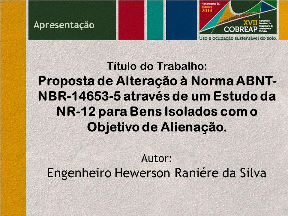 Apresentação Título do Trabalho: Proposta de Alteração à Norma ABNT- NBR-14653-5 através de um Estudo da NR-12 para Bens Isolados com o Objetivo de Alienação.