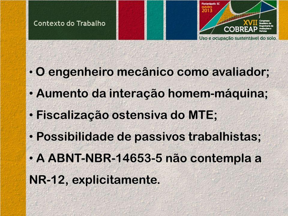 Contexto do Trabalho O engenheiro mecânico como avaliador; Aumento da interação homem-máquina; Fiscalização ostensiva do MTE; Possibilidade de passivos trabalhistas; A ABNT-NBR-14653-5 não contempla a NR-12, explicitamente.