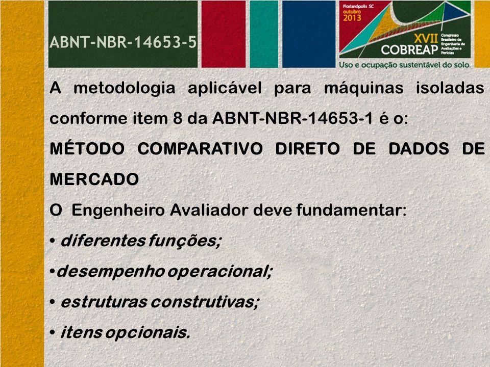 ABNT-NBR-14653-5 A metodologia aplicável para máquinas isoladas conforme item 8 da ABNT-NBR-14653-1 é o: MÉTODO COMPARATIVO DIRETO DE DADOS DE MERCADO O Engenheiro Avaliador deve fundamentar: diferentes funções; desempenho operacional; estruturas construtivas; itens opcionais.