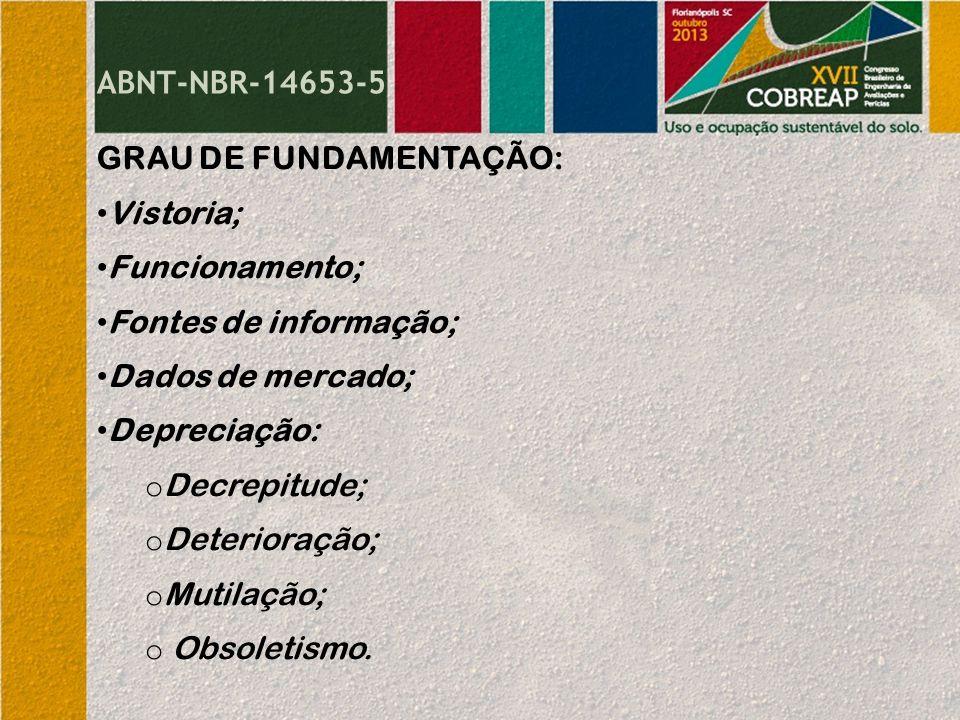 ABNT-NBR-14653-5 GRAU DE FUNDAMENTAÇÃO: Vistoria; Funcionamento; Fontes de informação; Dados de mercado; Depreciação: o Decrepitude; o Deterioração; o Mutilação; o Obsoletismo.