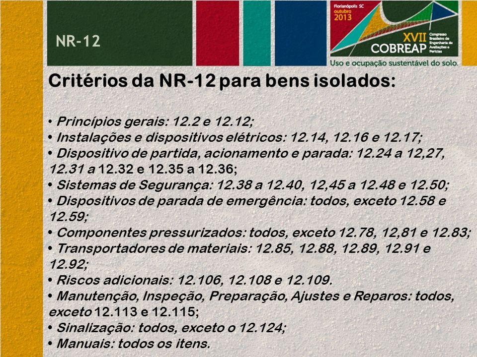 NR-12 Critérios da NR-12 para bens isolados: Princípios gerais: 12.2 e 12.12; Instalações e dispositivos elétricos: 12.14, 12.16 e 12.17; Dispositivo de partida, acionamento e parada: 12.24 a 12,27, 12.31 a 12.32 e 12.35 a 12.36; Sistemas de Segurança: 12.38 a 12.40, 12,45 a 12.48 e 12.50; Dispositivos de parada de emergência: todos, exceto 12.58 e 12.59; Componentes pressurizados: todos, exceto 12.78, 12,81 e 12.83; Transportadores de materiais: 12.85, 12.88, 12.89, 12.91 e 12.92; Riscos adicionais: 12.106, 12.108 e 12.109.
