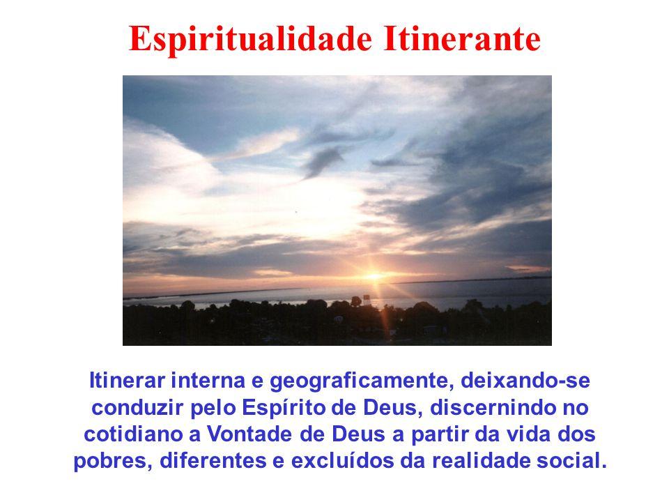 Espiritualidade Itinerante Itinerar interna e geograficamente, deixando-se conduzir pelo Espírito de Deus, discernindo no cotidiano a Vontade de Deus