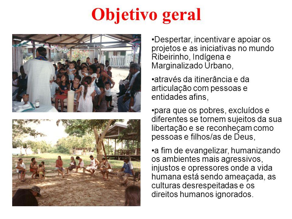 Objetivo geral Despertar, incentivar e apoiar os projetos e as iniciativas no mundo Ribeirinho, Indígena e Marginalizado Urbano, através da itinerânci
