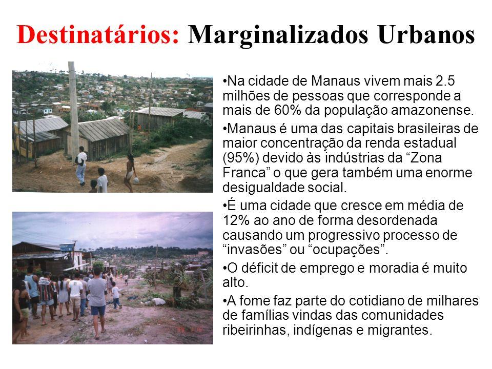Destinatários: Marginalizados Urbanos Na cidade de Manaus vivem mais 2.5 milhões de pessoas que corresponde a mais de 60% da população amazonense. Man