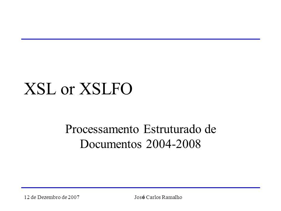 12 de Dezembro de 2007 Jos é Carlos Ramalho XSL or XSLFO Processamento Estruturado de Documentos 2004-2008