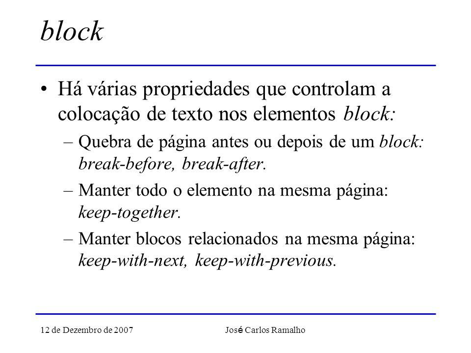 12 de Dezembro de 2007 Jos é Carlos Ramalho block Há várias propriedades que controlam a colocação de texto nos elementos block: –Quebra de página antes ou depois de um block: break-before, break-after.