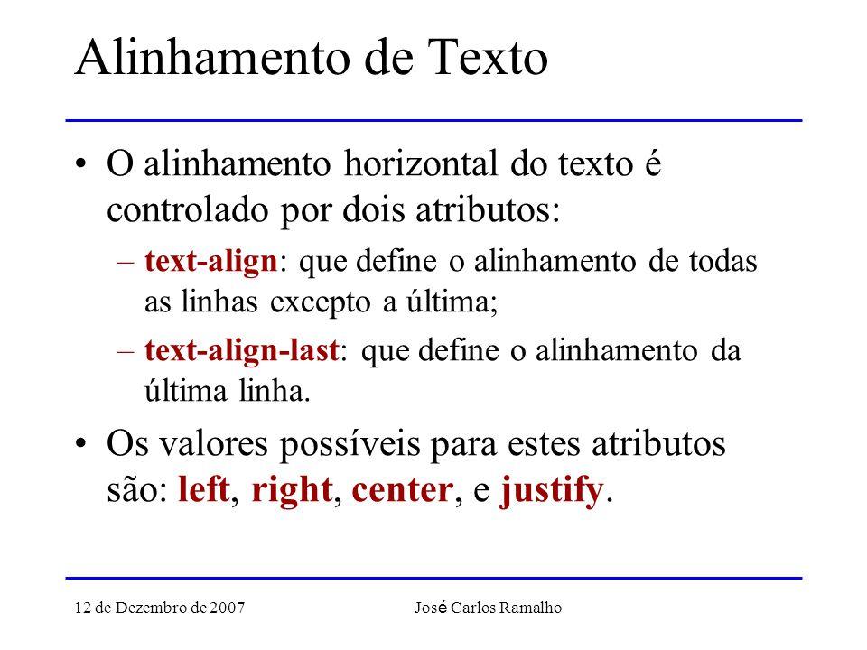 12 de Dezembro de 2007 Jos é Carlos Ramalho Alinhamento de Texto O alinhamento horizontal do texto é controlado por dois atributos: –text-align: que define o alinhamento de todas as linhas excepto a última; –text-align-last: que define o alinhamento da última linha.