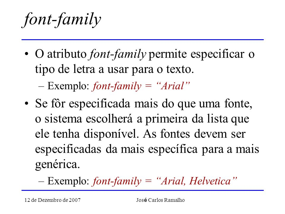 12 de Dezembro de 2007 Jos é Carlos Ramalho font-family O atributo font-family permite especificar o tipo de letra a usar para o texto. –Exemplo: font