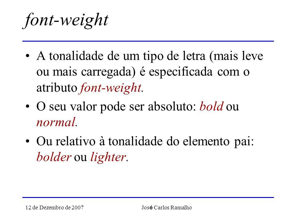 12 de Dezembro de 2007 Jos é Carlos Ramalho font-weight A tonalidade de um tipo de letra (mais leve ou mais carregada) é especificada com o atributo font-weight.