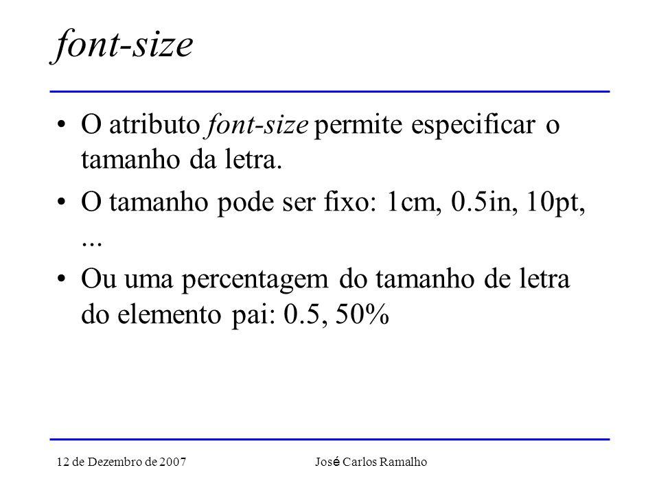 12 de Dezembro de 2007 Jos é Carlos Ramalho font-size O atributo font-size permite especificar o tamanho da letra. O tamanho pode ser fixo: 1cm, 0.5in
