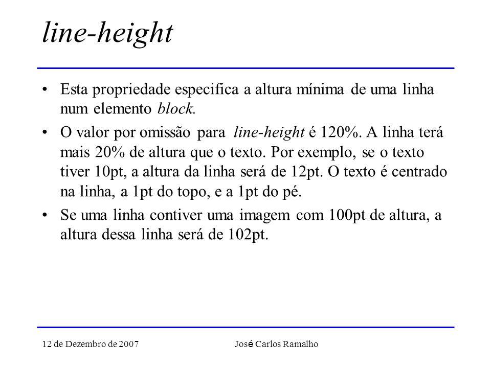12 de Dezembro de 2007 Jos é Carlos Ramalho line-height Esta propriedade especifica a altura mínima de uma linha num elemento block. O valor por omiss