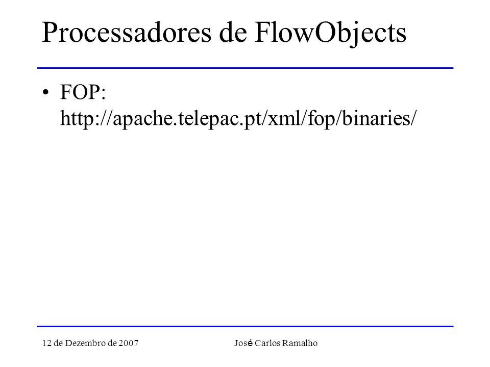 12 de Dezembro de 2007 Jos é Carlos Ramalho Processadores de FlowObjects FOP: http://apache.telepac.pt/xml/fop/binaries/