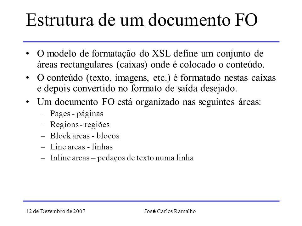 12 de Dezembro de 2007 Jos é Carlos Ramalho Estrutura de um documento FO O modelo de formatação do XSL define um conjunto de áreas rectangulares (caixas) onde é colocado o conteúdo.