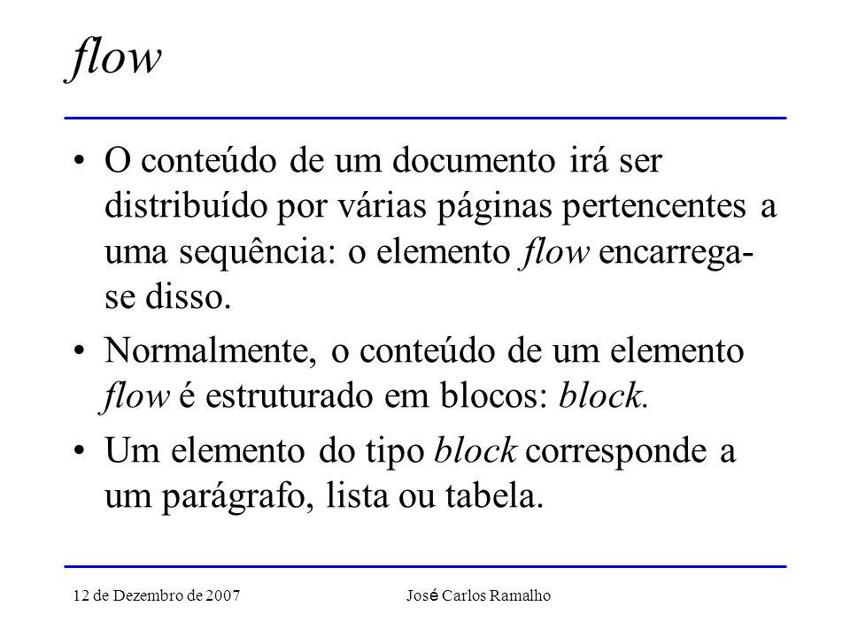 12 de Dezembro de 2007 Jos é Carlos Ramalho flow O conteúdo de um documento irá ser distribuído por várias páginas pertencentes a uma sequência: o elemento flow encarrega- se disso.