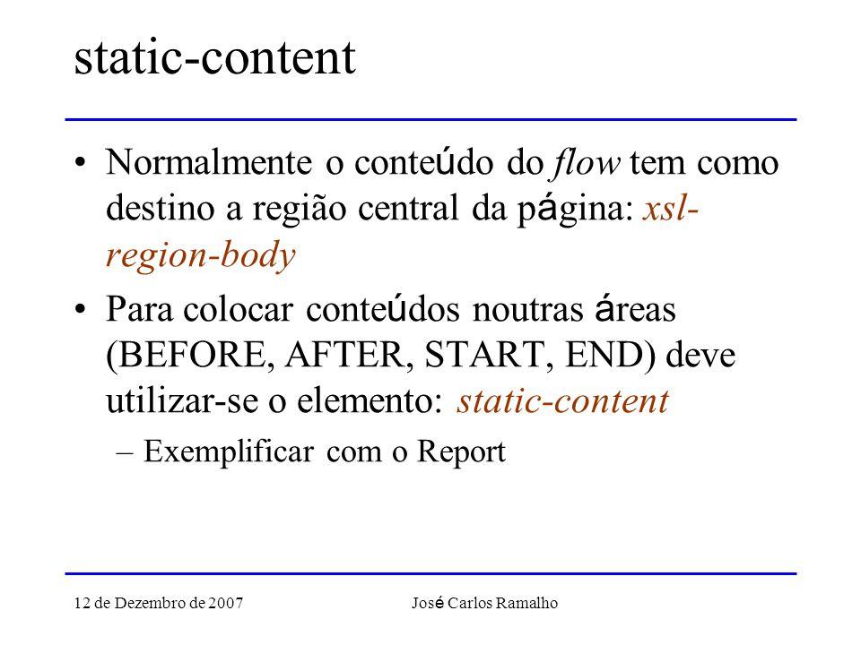12 de Dezembro de 2007 Jos é Carlos Ramalho static-content Normalmente o conte ú do do flow tem como destino a região central da p á gina: xsl- region-body Para colocar conte ú dos noutras á reas (BEFORE, AFTER, START, END) deve utilizar-se o elemento: static-content –Exemplificar com o Report