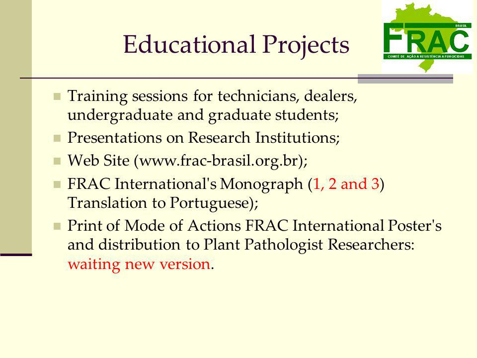 Educational Projects Training sessions for technicians, dealers, undergraduate and graduate students; Presentations on Research Institutions; Web Site (www.frac-brasil.org.br); FRAC International s Monograph (1, 2 and 3) Translation to Portuguese); Print of Mode of Actions FRAC International Poster s and distribution to Plant Pathologist Researchers: waiting new version.