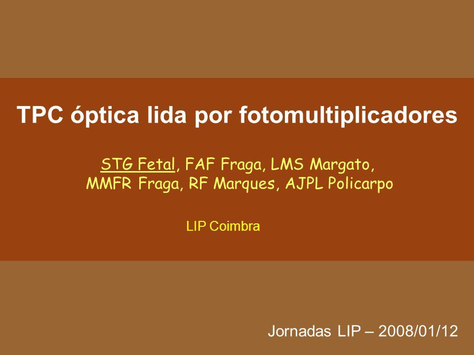 TPC óptica lida por fotomultiplicadores STG Fetal, FAF Fraga, LMS Margato, MMFR Fraga, RF Marques, AJPL Policarpo Jornadas LIP – 2008/01/12 LIP Coimbra