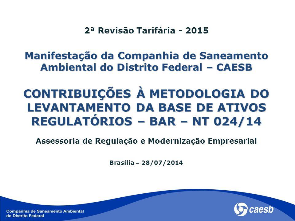 2ª Revisão Tarifária - 2015 Manifestação da Companhia de Saneamento Ambiental do Distrito Federal – CAESB CONTRIBUIÇÕES À METODOLOGIA DO LEVANTAMENTO DA BASE DE ATIVOS REGULATÓRIOS – BAR – NT 024/14 Assessoria de Regulação e Modernização Empresarial Brasília – 28/07/2014