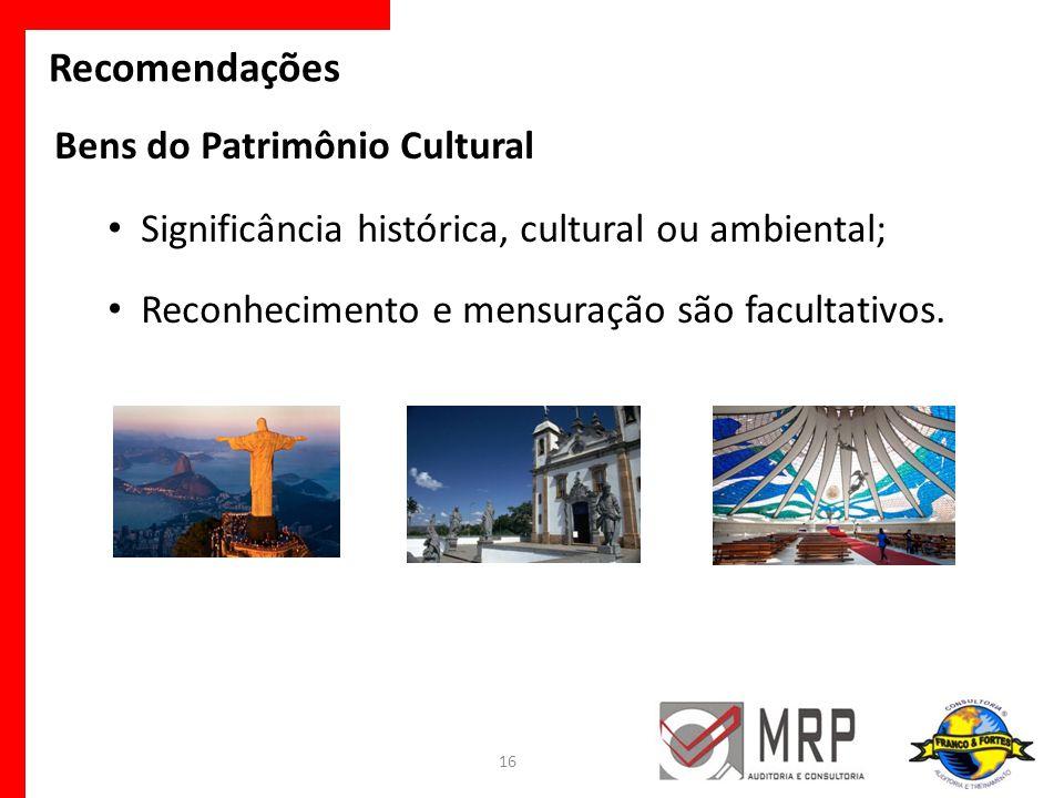 Bens do Patrimônio Cultural Significância histórica, cultural ou ambiental; Reconhecimento e mensuração são facultativos. 16 Recomendações
