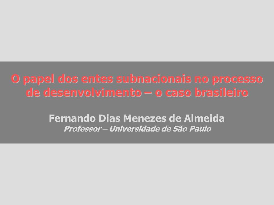 O papel dos entes subnacionais no processo de desenvolvimento – o caso brasileiro Fernando Dias Menezes de Almeida Professor – Universidade de São Paulo