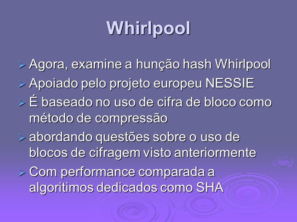 Whirlpool  Agora, examine a hunção hash Whirlpool  Apoiado pelo projeto europeu NESSIE  É baseado no uso de cifra de bloco como método de compressão  abordando questões sobre o uso de blocos de cifragem visto anteriormente  Com performance comparada a algoritimos dedicados como SHA