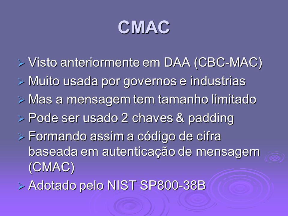 CMAC  Visto anteriormente em DAA (CBC-MAC)  Muito usada por governos e industrias  Mas a mensagem tem tamanho limitado  Pode ser usado 2 chaves & padding  Formando assim a código de cifra baseada em autenticação de mensagem (CMAC)  Adotado pelo NIST SP800-38B