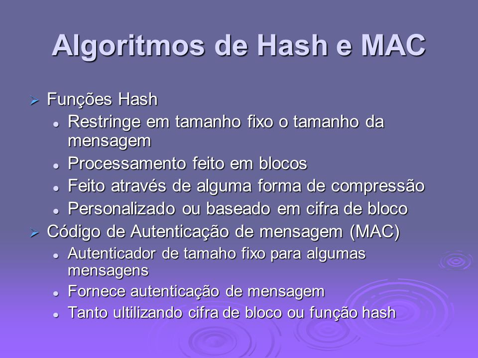 Algoritmos de Hash e MAC  Funções Hash Restringe em tamanho fixo o tamanho da mensagem Restringe em tamanho fixo o tamanho da mensagem Processamento feito em blocos Processamento feito em blocos Feito através de alguma forma de compressão Feito através de alguma forma de compressão Personalizado ou baseado em cifra de bloco Personalizado ou baseado em cifra de bloco  Código de Autenticação de mensagem (MAC) Autenticador de tamaho fixo para algumas mensagens Autenticador de tamaho fixo para algumas mensagens Fornece autenticação de mensagem Fornece autenticação de mensagem Tanto ultilizando cifra de bloco ou função hash Tanto ultilizando cifra de bloco ou função hash
