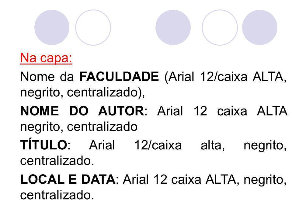 Na capa: Nome da FACULDADE (Arial 12/caixa ALTA, negrito, centralizado), NOME DO AUTOR: Arial 12 caixa ALTA negrito, centralizado TÍTULO: Arial 12/cai