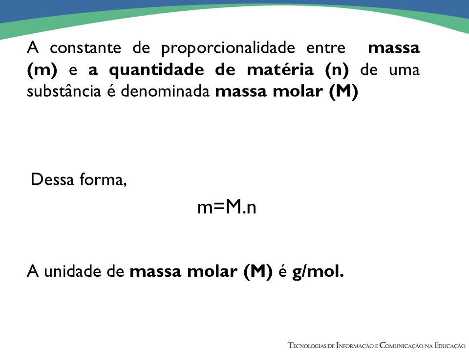 A constante de proporcionalidade entre massa (m) e a quantidade de matéria (n) de uma substância é denominada massa molar (M) Dessa forma, m=M.n A uni