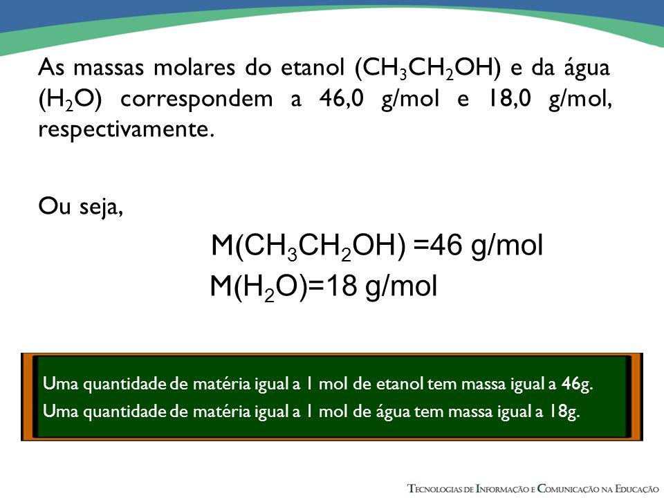 As massas molares do etanol (CH 3 CH 2 OH) e da água (H 2 O) correspondem a 46,0 g/mol e 18,0 g/mol, respectivamente. Ou seja, M( CH 3 CH 2 OH) =46 g/