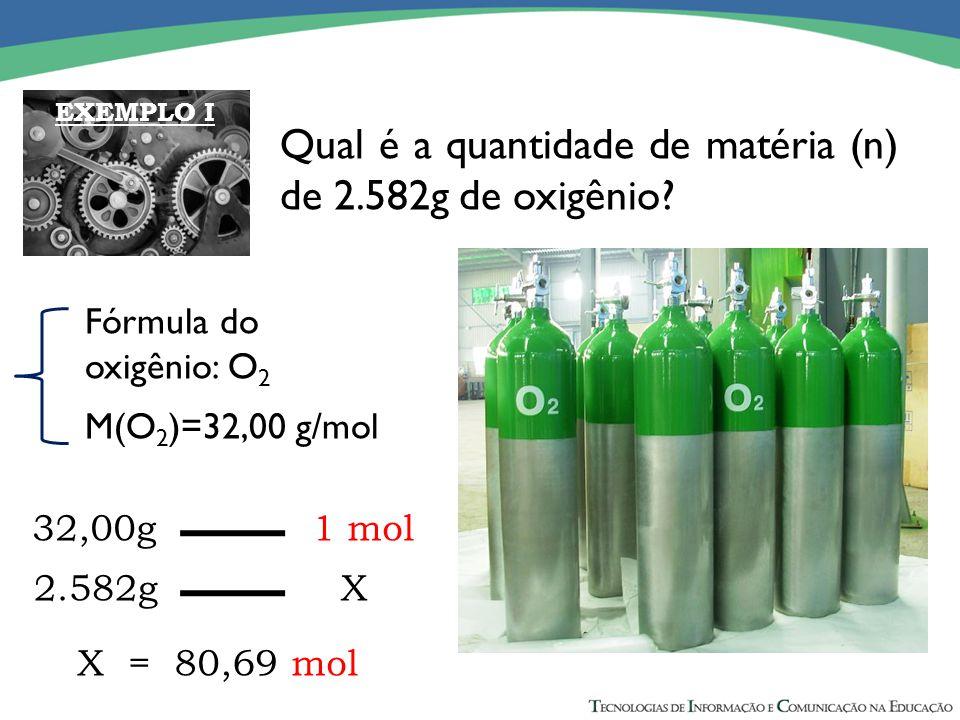 Qual é a quantidade de matéria (n) de 2.582g de oxigênio? Fórmula do oxigênio: O 2 M(O 2 )=32,00 g/mol 32,00g 1 mol 2.582g X X = 80,69 mol EXEMPLO I