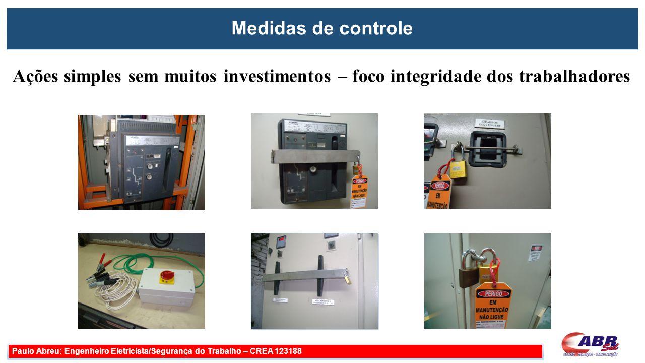 Medidas de controle Paulo Abreu: Engenheiro Eletricista/Segurança do Trabalho – CREA 123188 Ações simples sem muitos investimentos – foco integridade