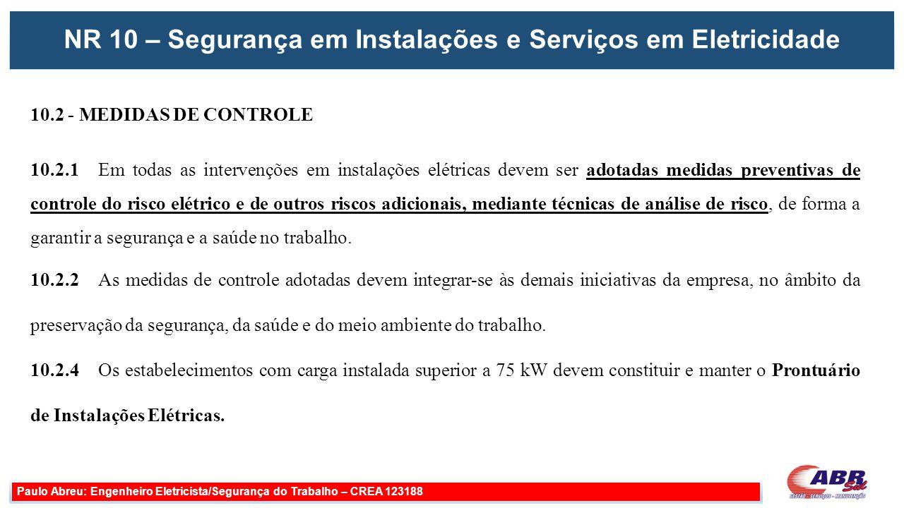 NR 10 – Segurança em Instalações e Serviços em Eletricidade Paulo Abreu: Engenheiro Eletricista/Segurança do Trabalho – CREA 123188 10.3 - SEGURANÇA EM PROJETOS 10.4 - SEGURANÇA NA CONSTRUÇÃO, MONTAGEM, OPERAÇÃO E MANUTENÇÃO 10.5 - SEGURANÇA EM INSTALAÇÕES ELÉTRICAS DESENERGIZADAS 10.6 - SEGURANÇA EM INSTALAÇÕES ELÉTRICAS ENERGIZADAS 10.7 - TRABALHOS ENVOLVENDO ALTA TENSÃO (AT) 10.8 - HABILITAÇÃO, QUALIFICAÇÃO, CAPACITAÇÃO E AUTORIZAÇÃO DOS TRABALHADORES 10.9 - PROTEÇÃO CONTRA INCÊNDIO E EXPLOSÃO 10.10 - SINALIZAÇÃO DE SEGURANÇA 10.11 - PROCEDIMENTOS DE TRABALHO 10.12 - SITUAÇÃO DE EMERGÊNCIA 10.13 - RESPONSABILIDADES 10.14 - DISPOSIÇÕES FINAIS