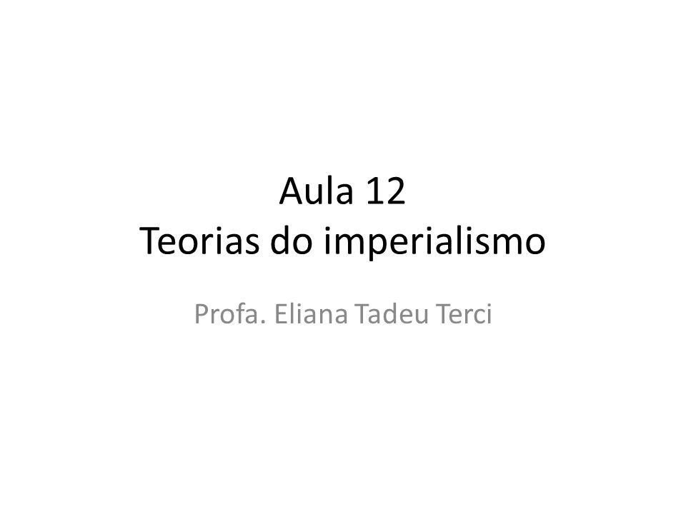 Aula 12 Teorias do imperialismo Profa. Eliana Tadeu Terci