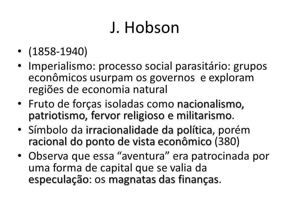 J. Hobson (1858-1940) Imperialismo: processo social parasitário: grupos econômicos usurpam os governos e exploram regiões de economia natural nacional