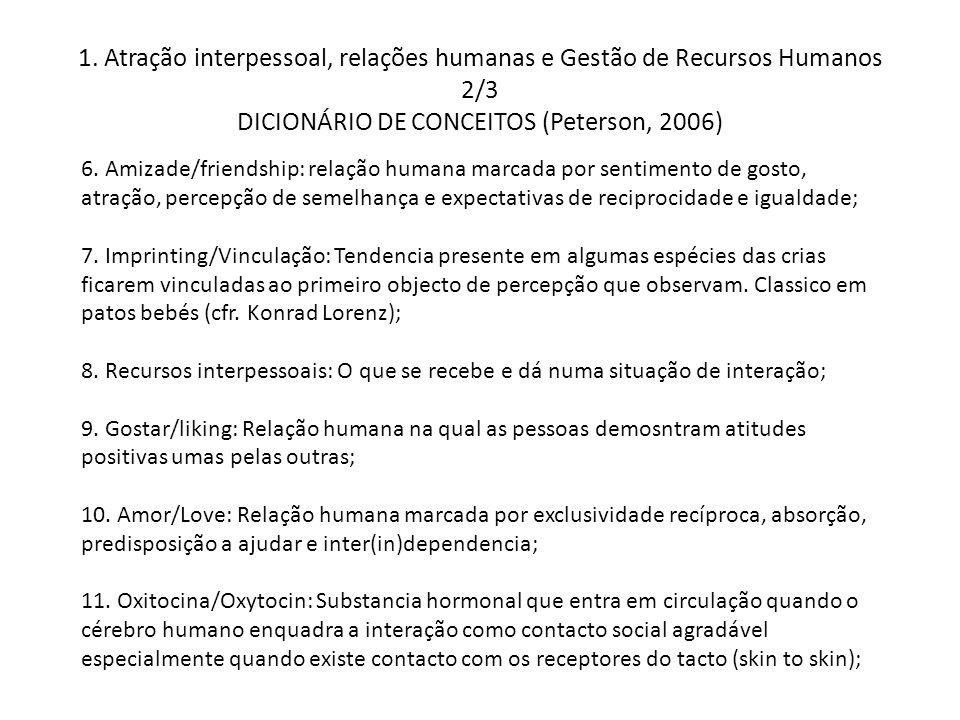 1. Atração interpessoal, relações humanas e Gestão de Recursos Humanos 2/3 DICIONÁRIO DE CONCEITOS (Peterson, 2006) 6. Amizade/friendship: relação hum