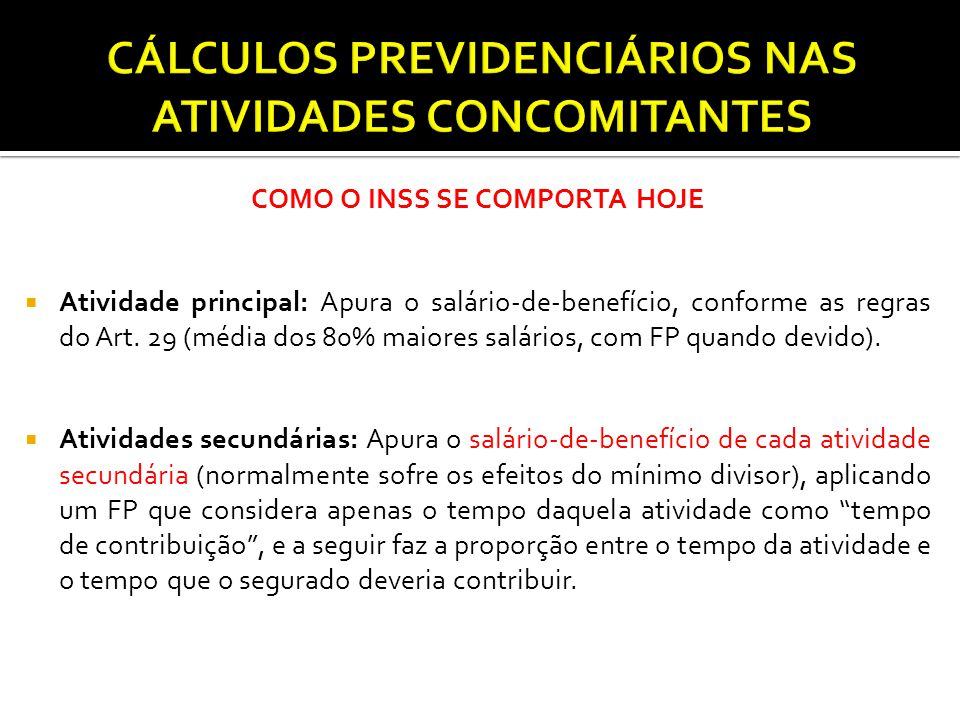 COMO O INSS SE COMPORTA HOJE  Atividade principal: Apura o salário-de-benefício, conforme as regras do Art. 29 (média dos 80% maiores salários, com F