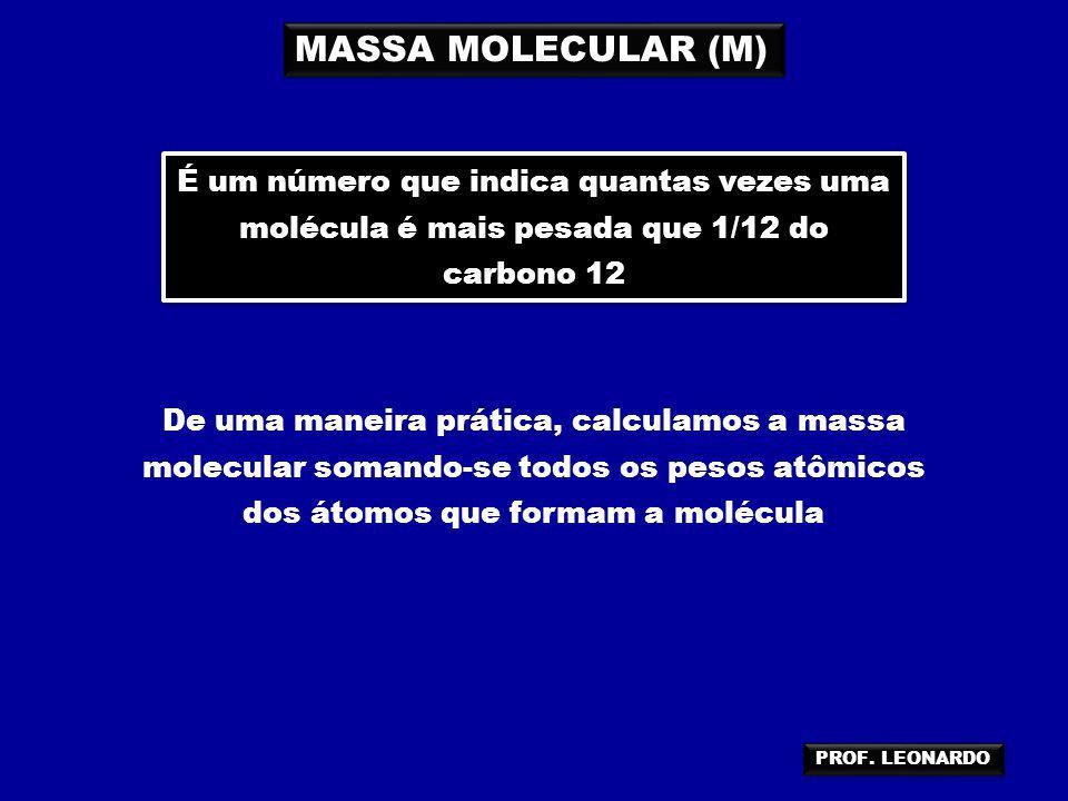 MASSA MOLECULAR (M) É um número que indica quantas vezes uma molécula é mais pesada que 1/12 do carbono 12 De uma maneira prática, calculamos a massa