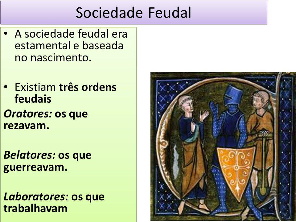 Sociedade Feudal A sociedade feudal era estamental e baseada no nascimento. Existiam três ordens feudais Oratores: os que rezavam. Belatores: os que g