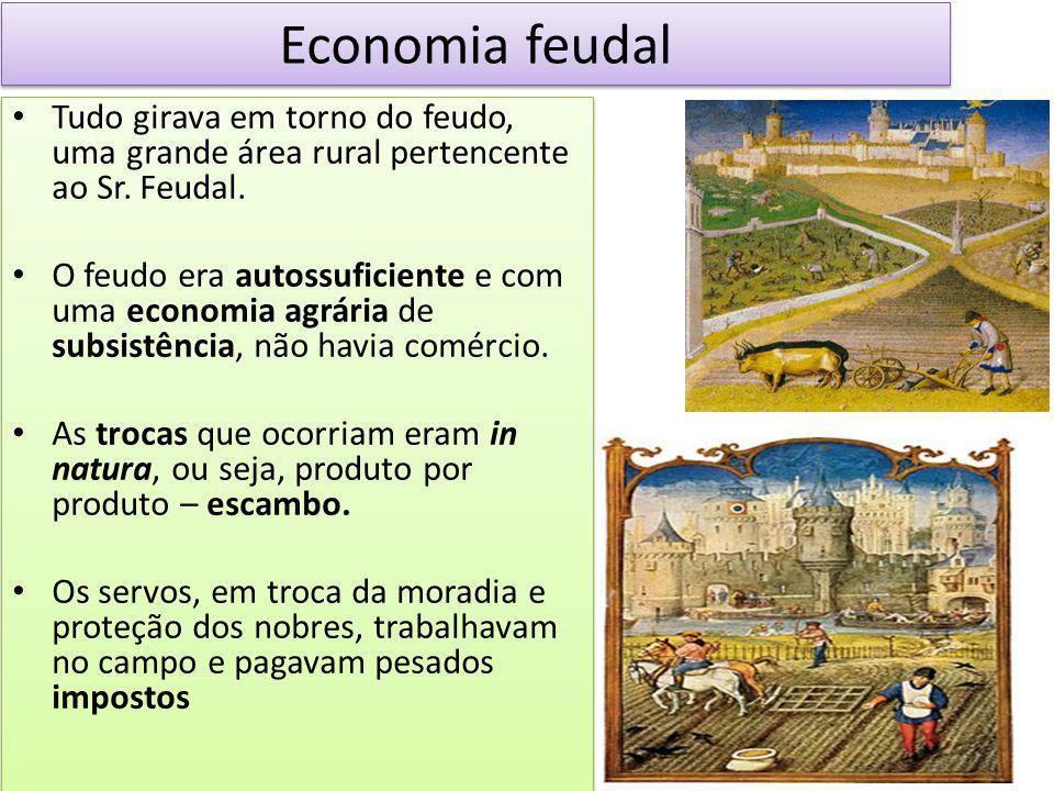 Economia feudal Tudo girava em torno do feudo, uma grande área rural pertencente ao Sr. Feudal. O feudo era autossuficiente e com uma economia agrária