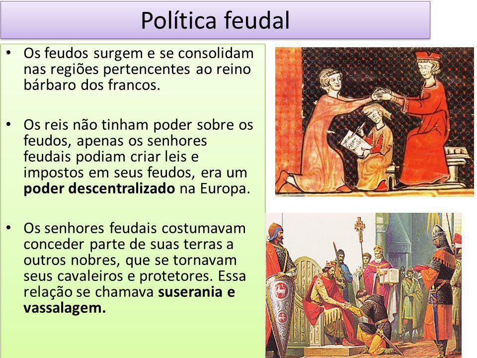 Política feudal Os feudos surgem e se consolidam nas regiões pertencentes ao reino bárbaro dos francos. Os reis não tinham poder sobre os feudos, apen